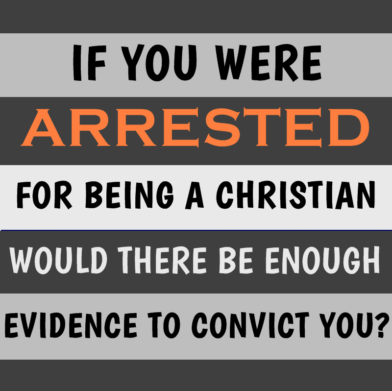 If you were arrested for being a Christian, would there be enough evidence to convict you?